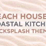 Beach House and Coastal Kitchen Backsplash Themes